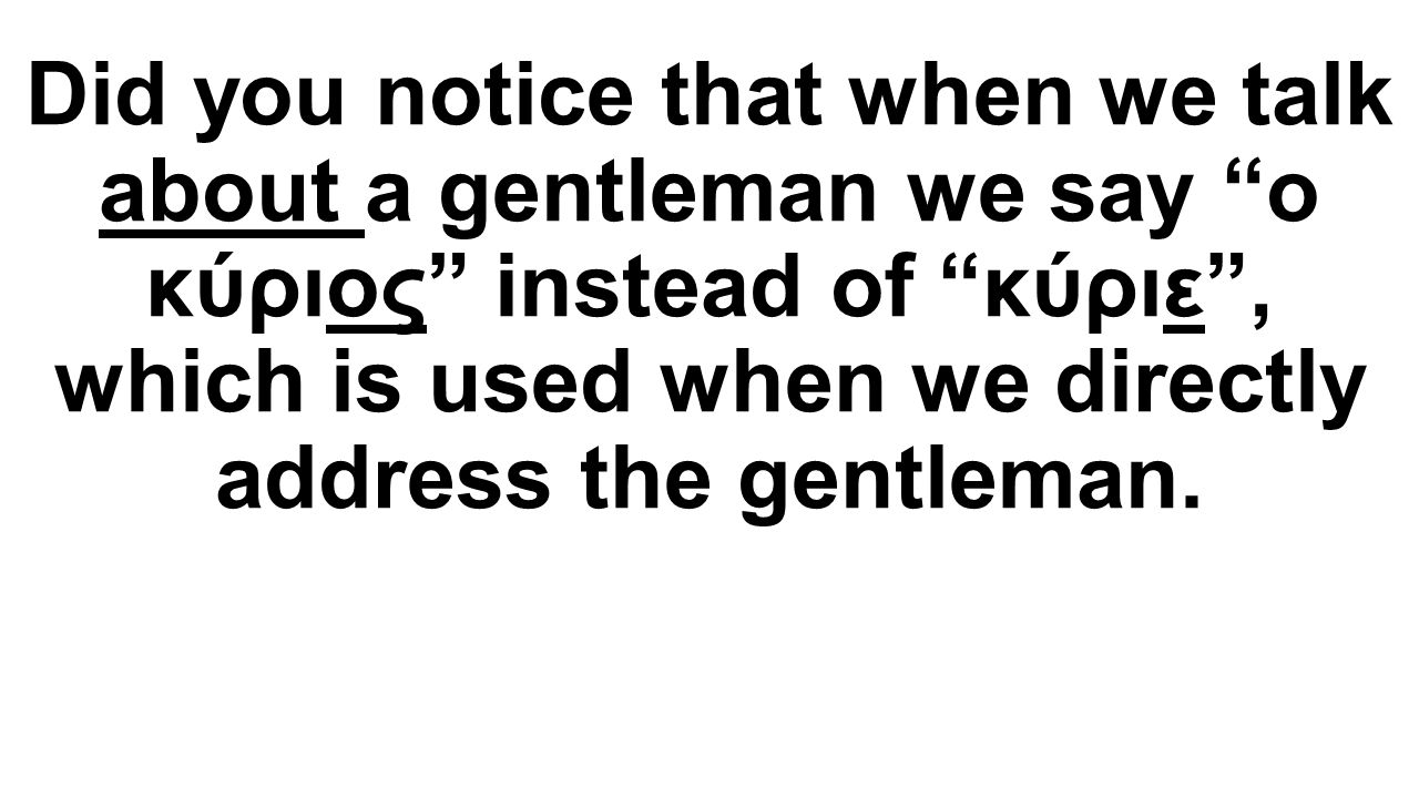 Did you notice that when we talk about a gentleman we say o κύριος instead of κύριε , which is used when we directly address the gentleman.