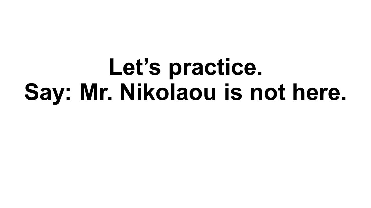 Let's practice. Say: Mr. Nikolaou is not here.