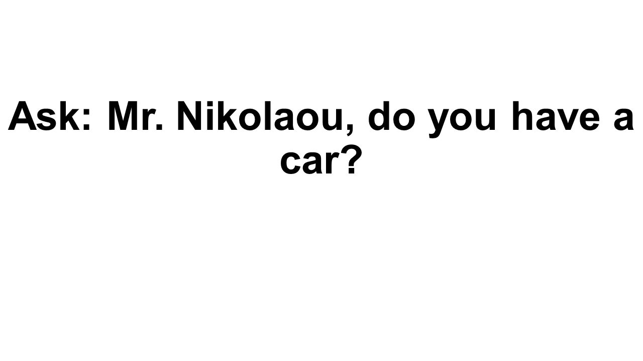 Ask: Mr. Nikolaou, do you have a car