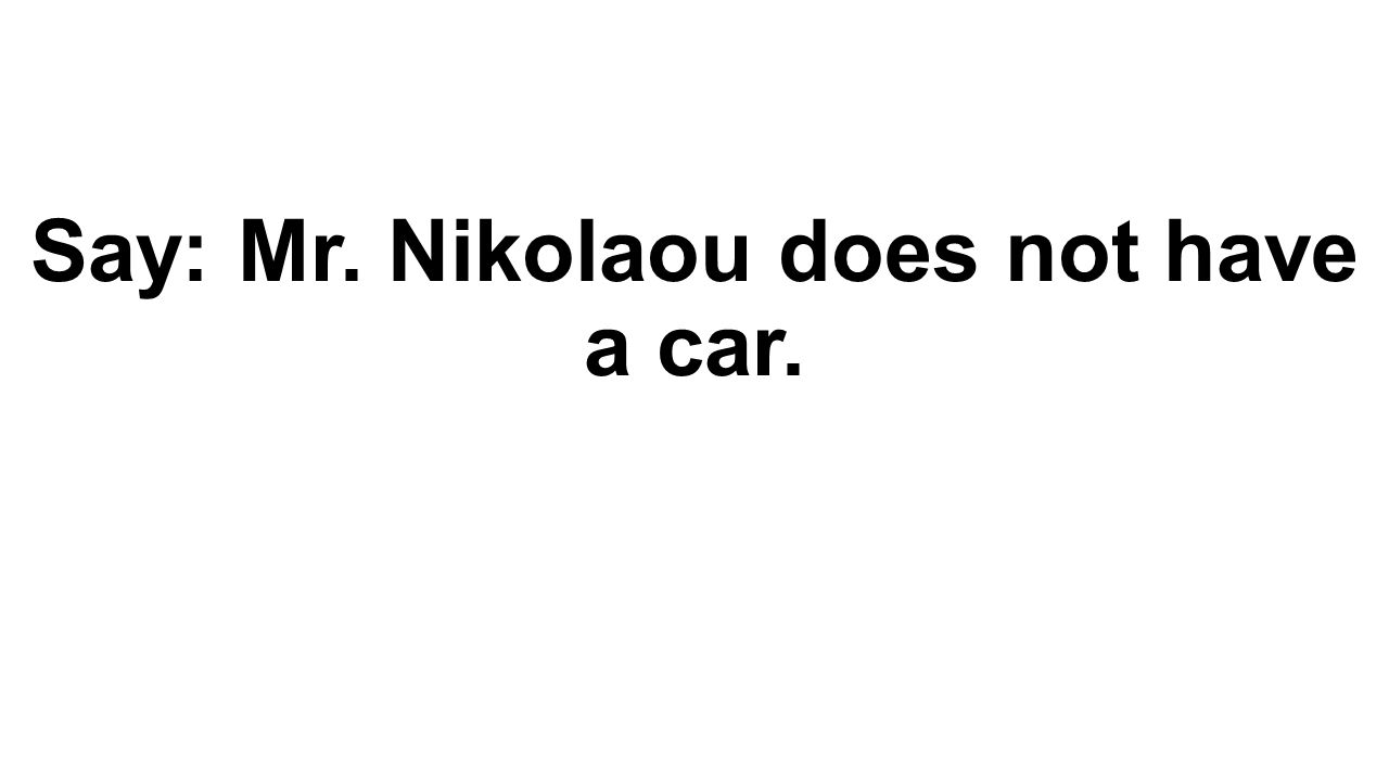 Say: Mr. Nikolaou does not have a car.