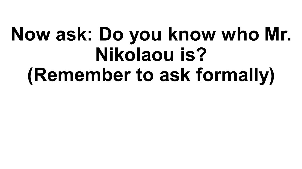 Now ask: Do you know who Mr. Nikolaou is (Remember to ask formally)