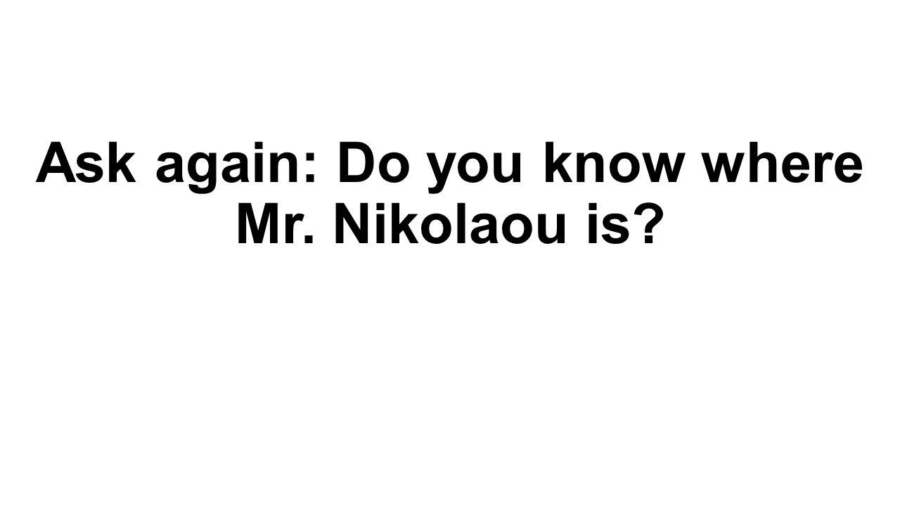 Ask again: Do you know where Mr. Nikolaou is