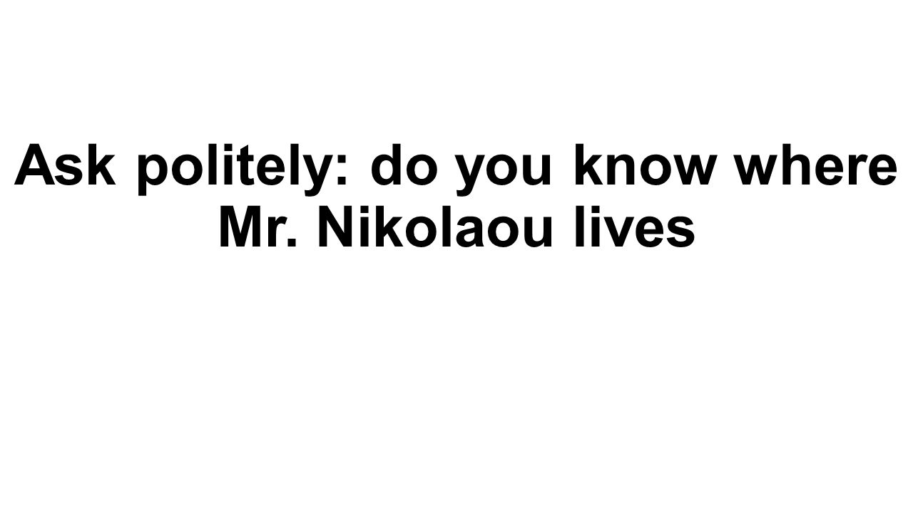 Ask politely: do you know where Mr. Nikolaou lives