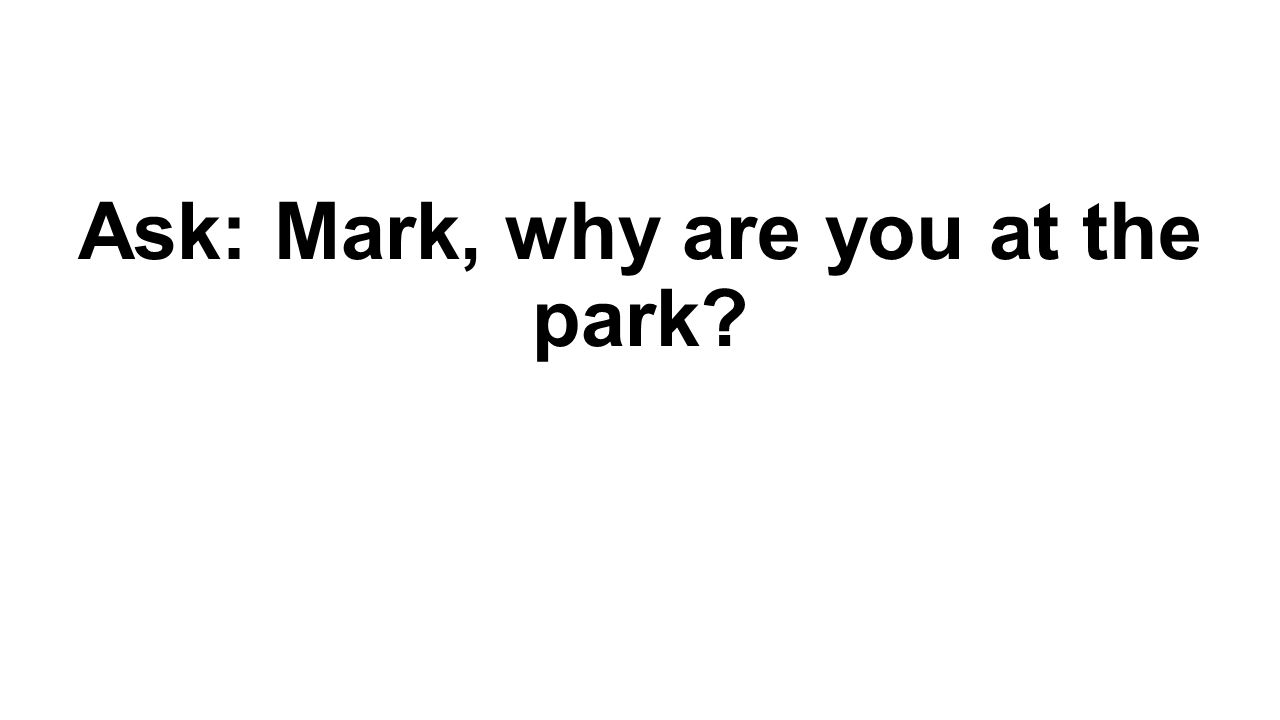 Ask: Mark, why are you at the park
