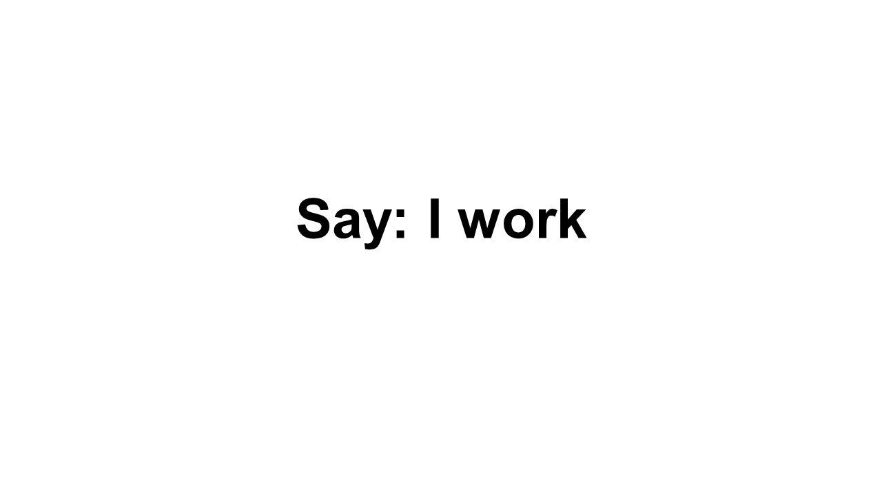 Say: I work