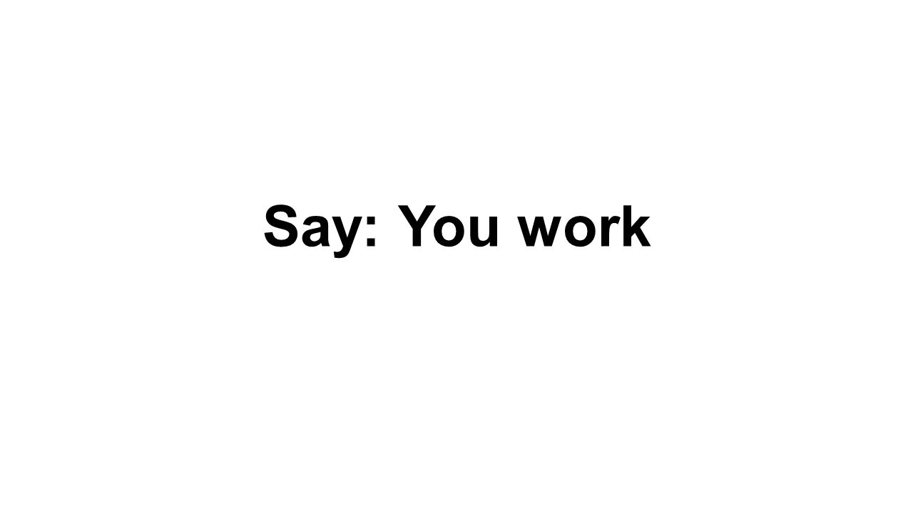 Say: You work