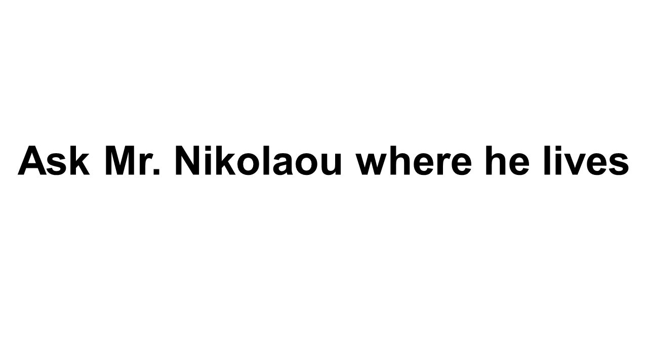Ask Mr. Nikolaou where he lives