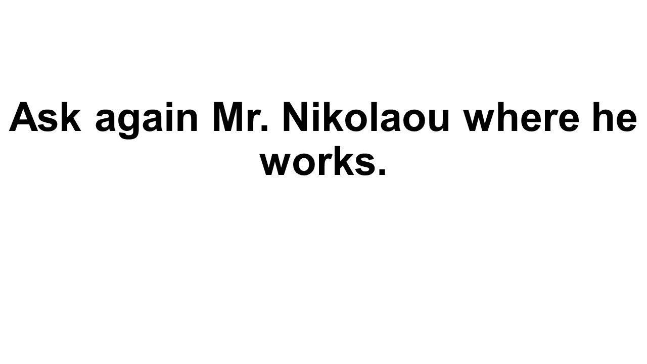Ask again Mr. Nikolaou where he works.
