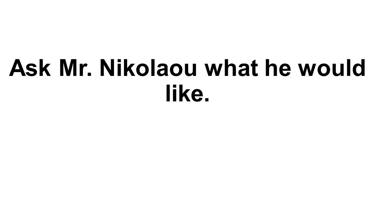 Ask Mr. Nikolaou what he would like.