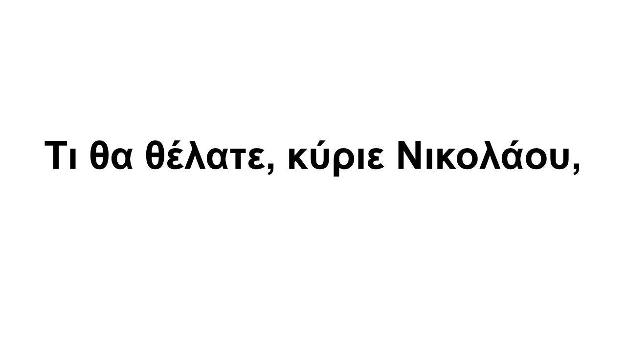 Τι θα θέλατε, κύριε Νικολάου,