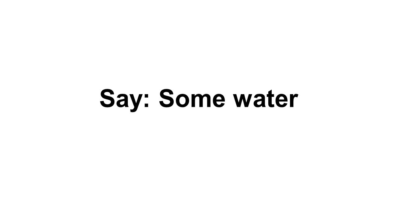 Say: Some water