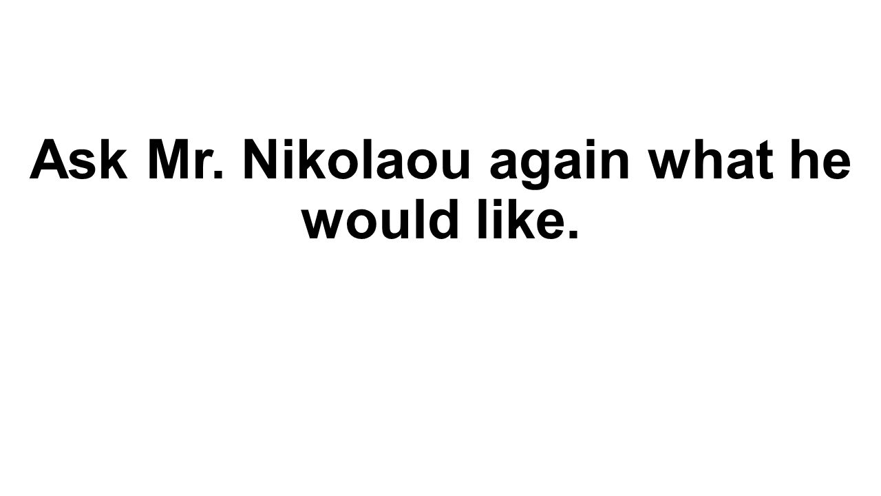 Ask Mr. Nikolaou again what he would like.