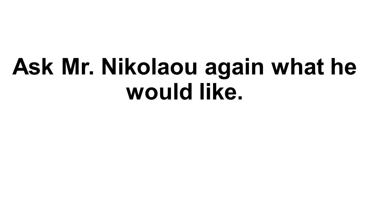 Ask Mr. Nikolaou again what he would like.