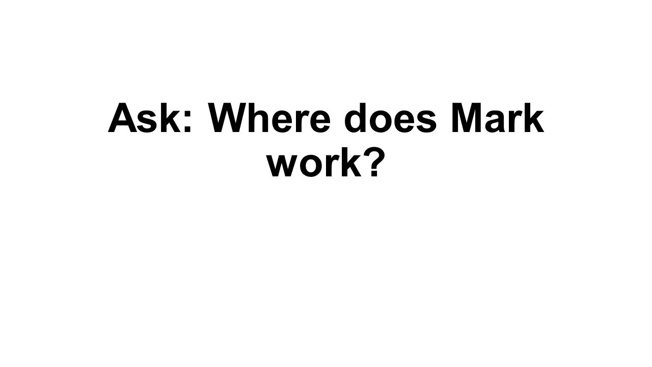 Ask: Where does Mark work