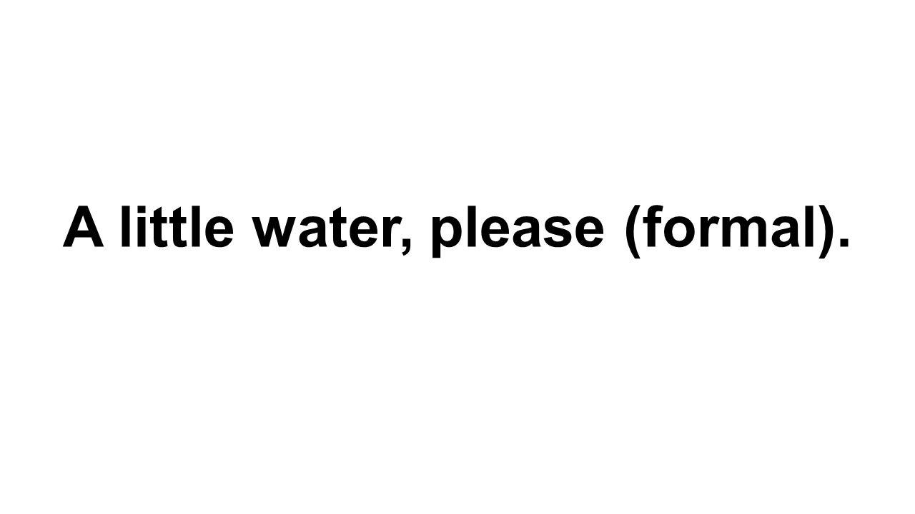 A little water, please (formal).