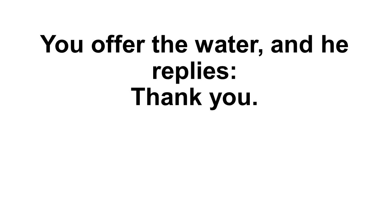 You offer the water, and he replies: Thank you.