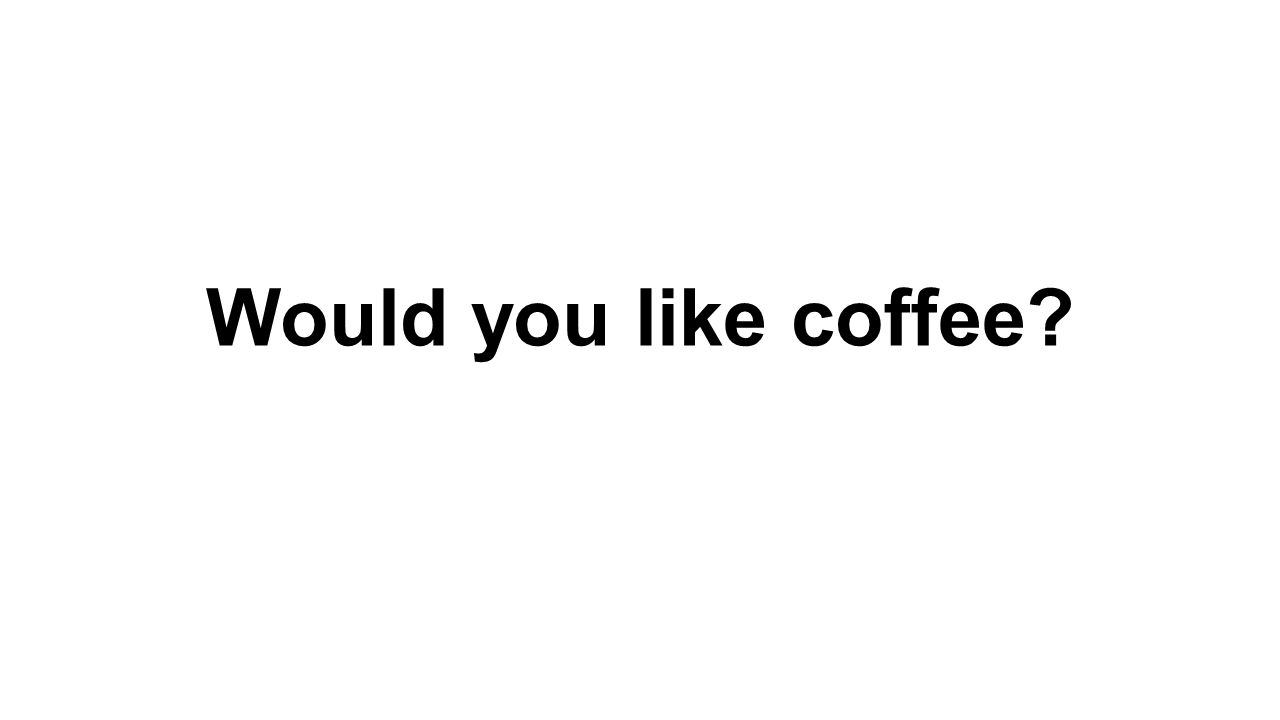 Would you like coffee
