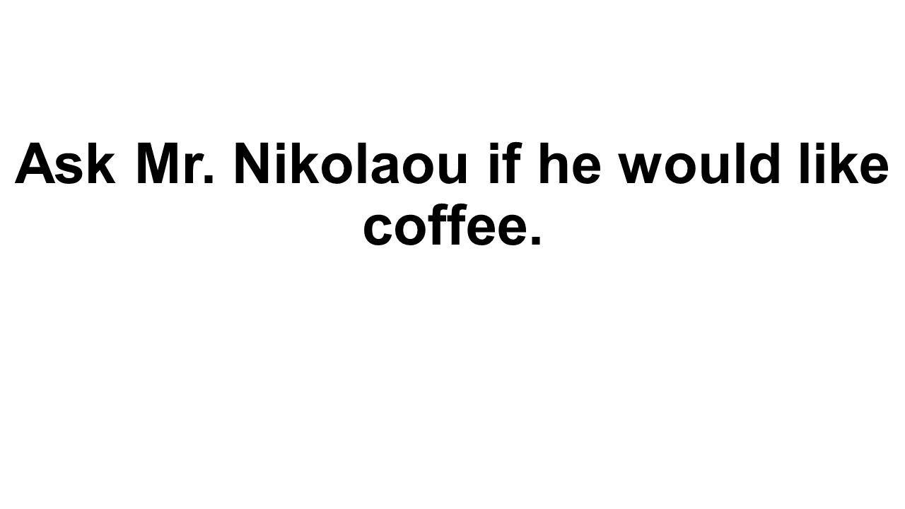 Ask Mr. Nikolaou if he would like coffee.