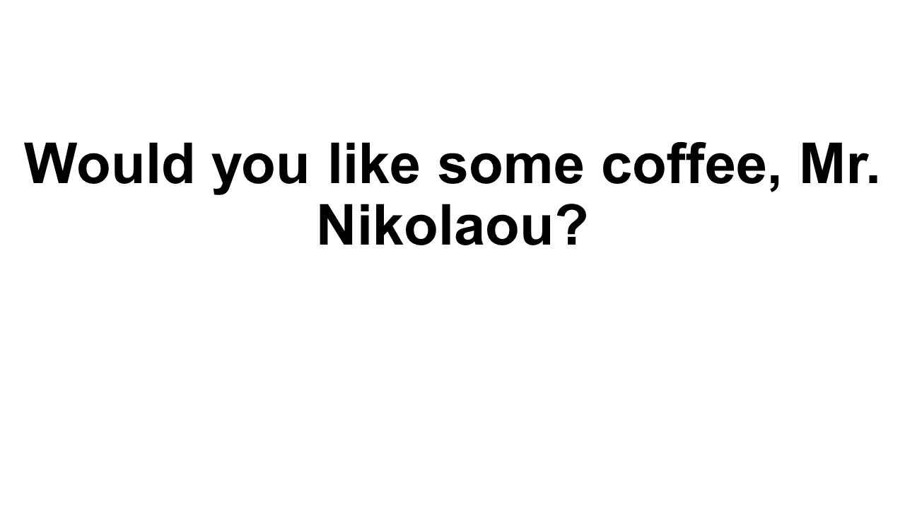Would you like some coffee, Mr. Nikolaou