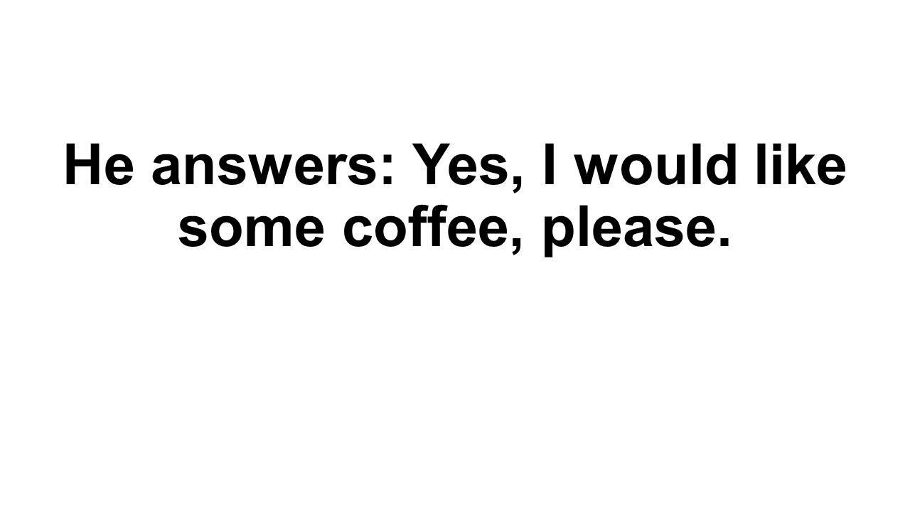 He answers: Yes, I would like some coffee, please.