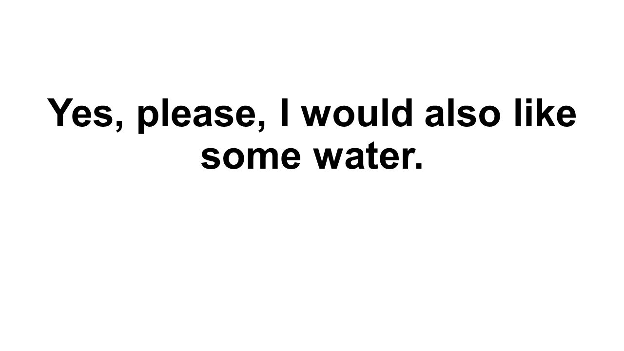 Yes, please, I would also like some water.