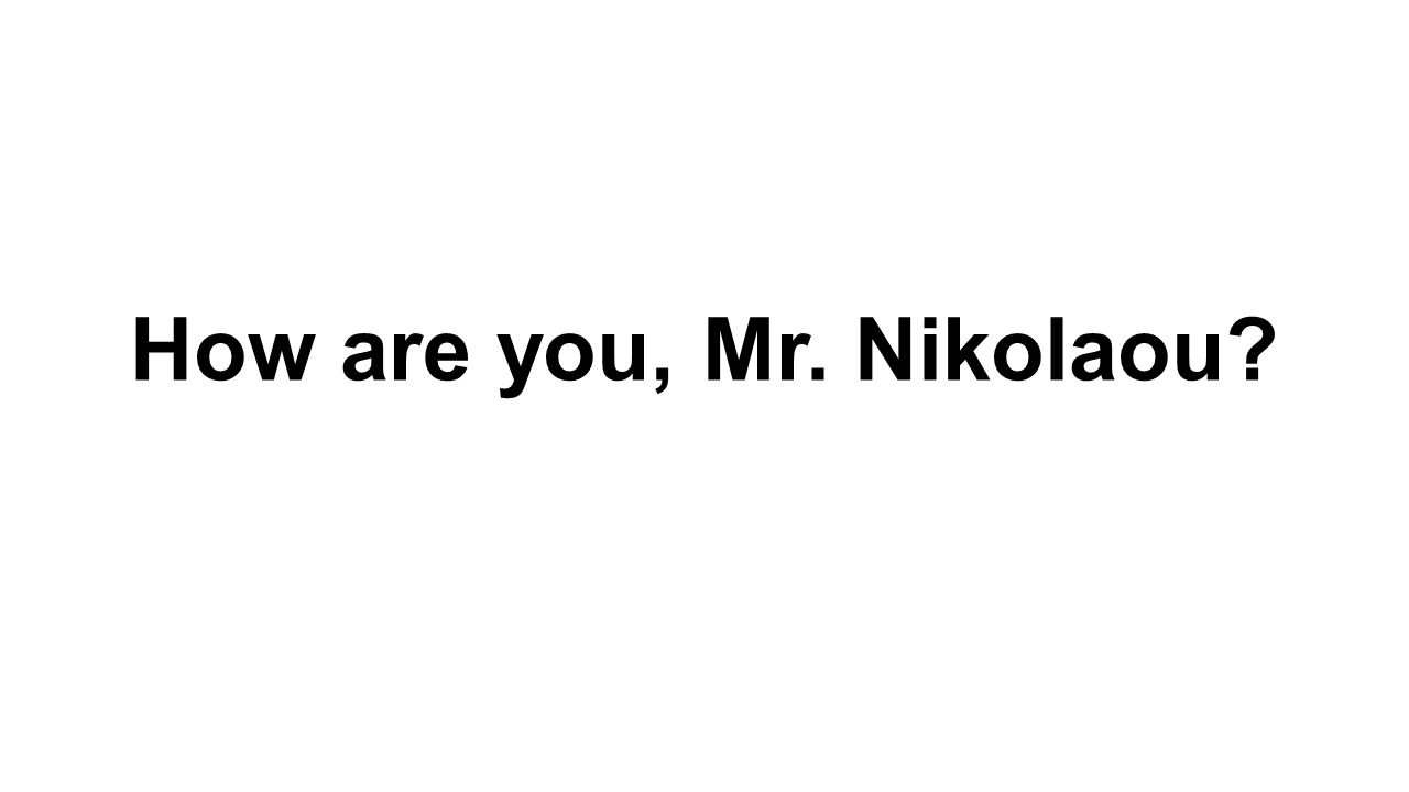 How are you, Mr. Nikolaou