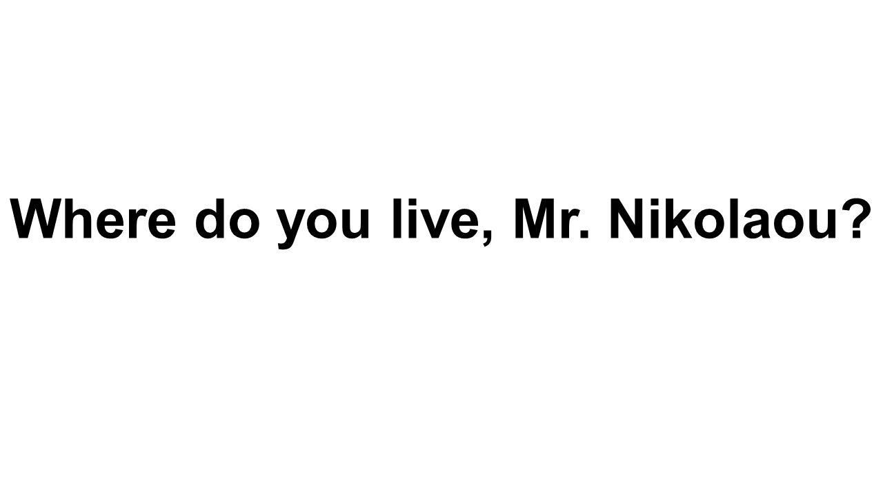 Where do you live, Mr. Nikolaou