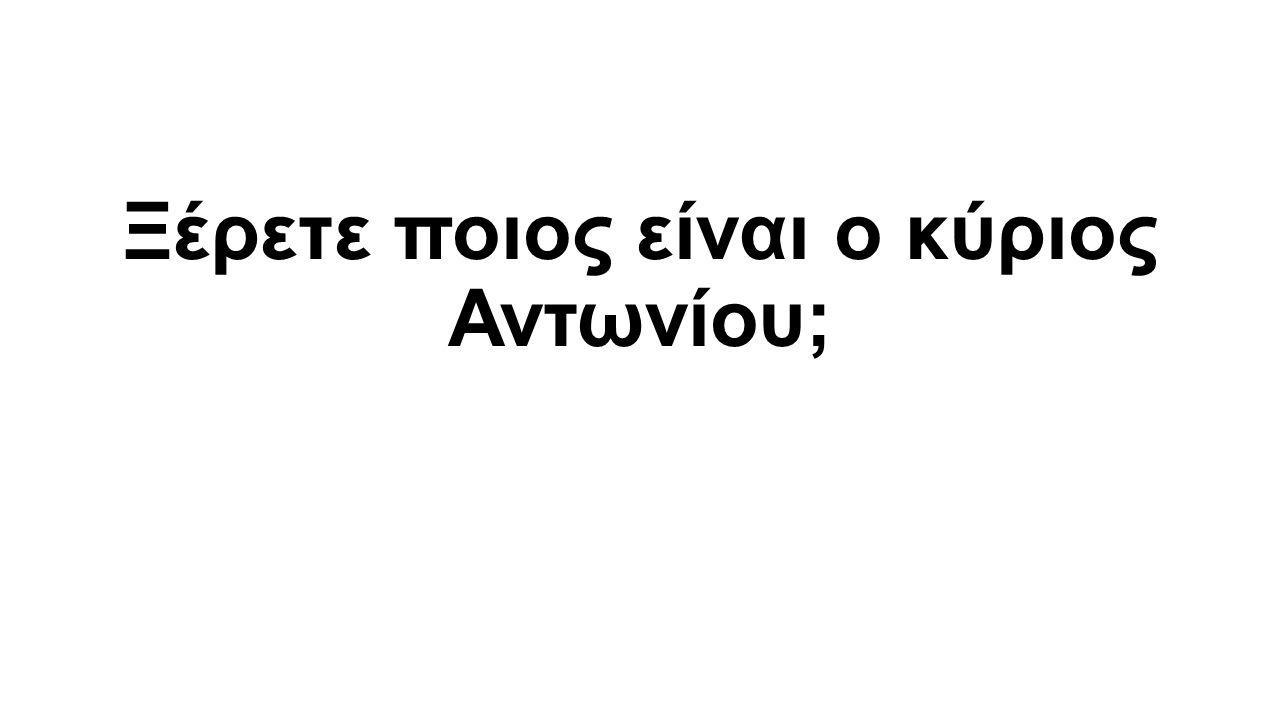 Ξέρετε ποιος είναι ο κύριος Αντωνίου;