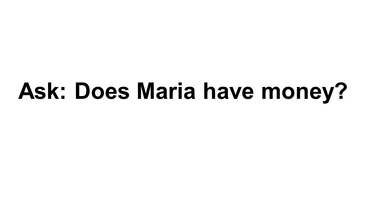 Ask: Does Maria have money