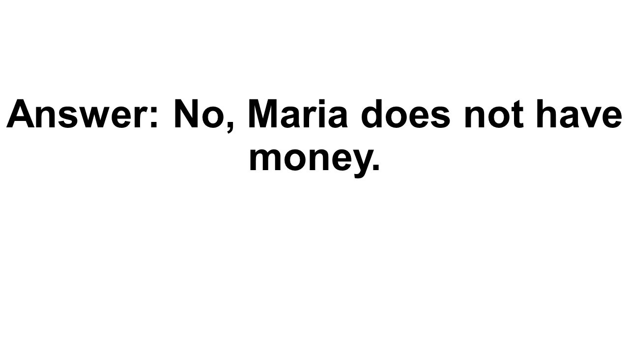 Answer: No, Maria does not have money.