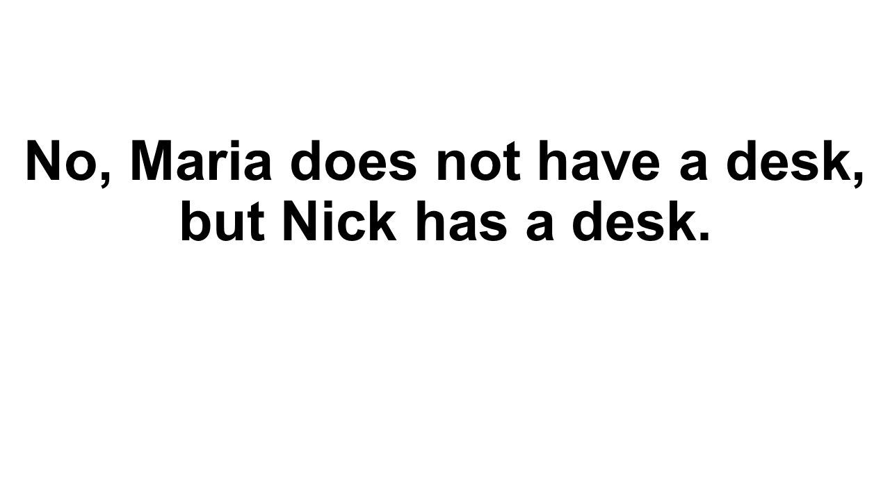 No, Maria does not have a desk, but Nick has a desk.