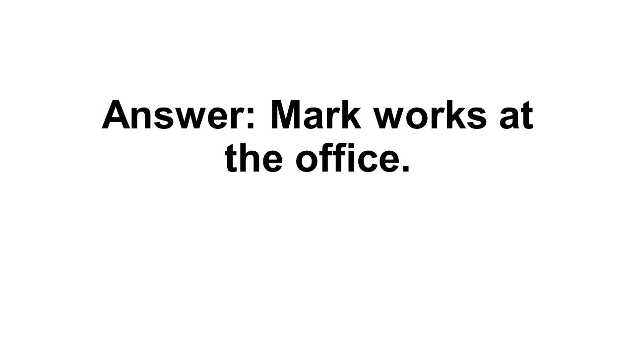 Answer: Mark works at the office.