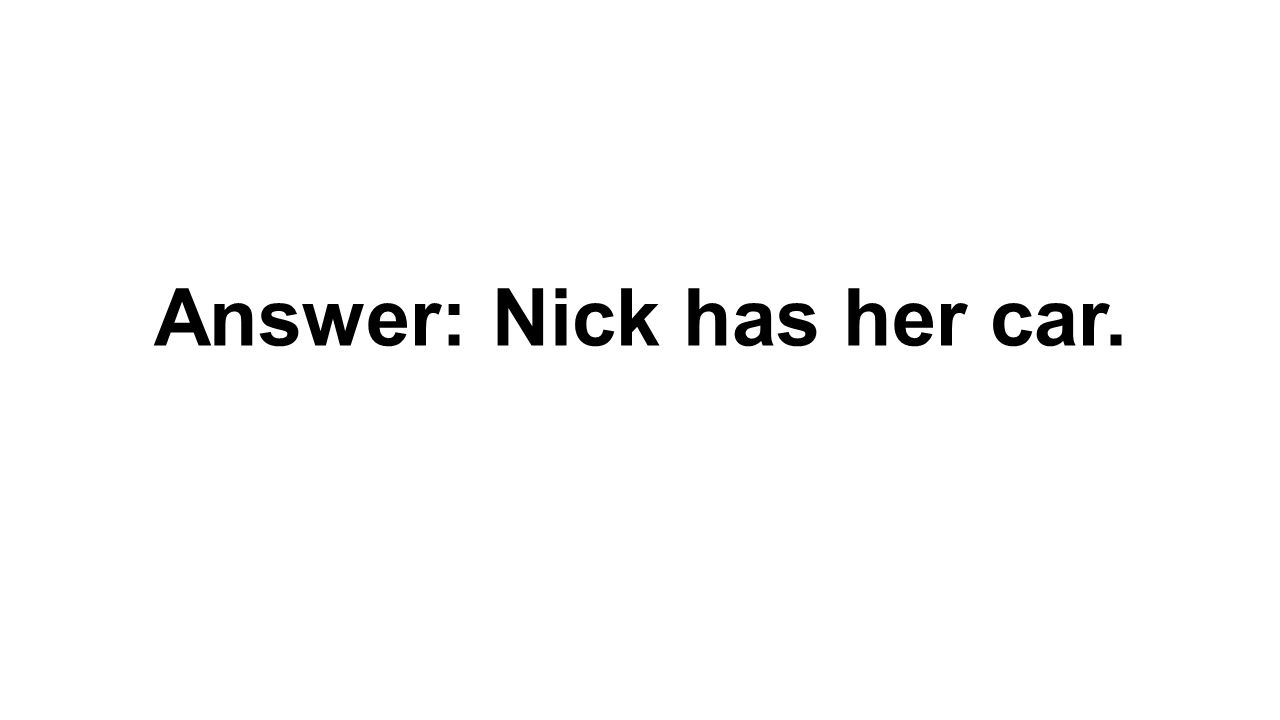 Answer: Nick has her car.