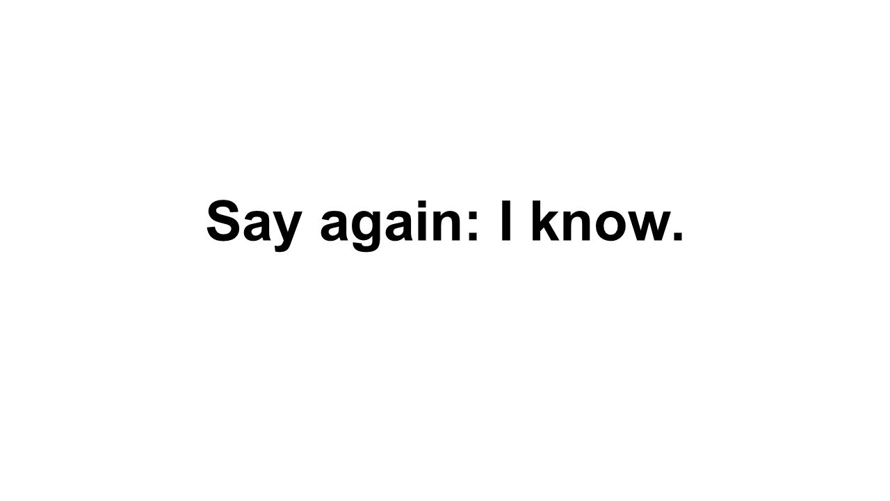 Say again: I know.