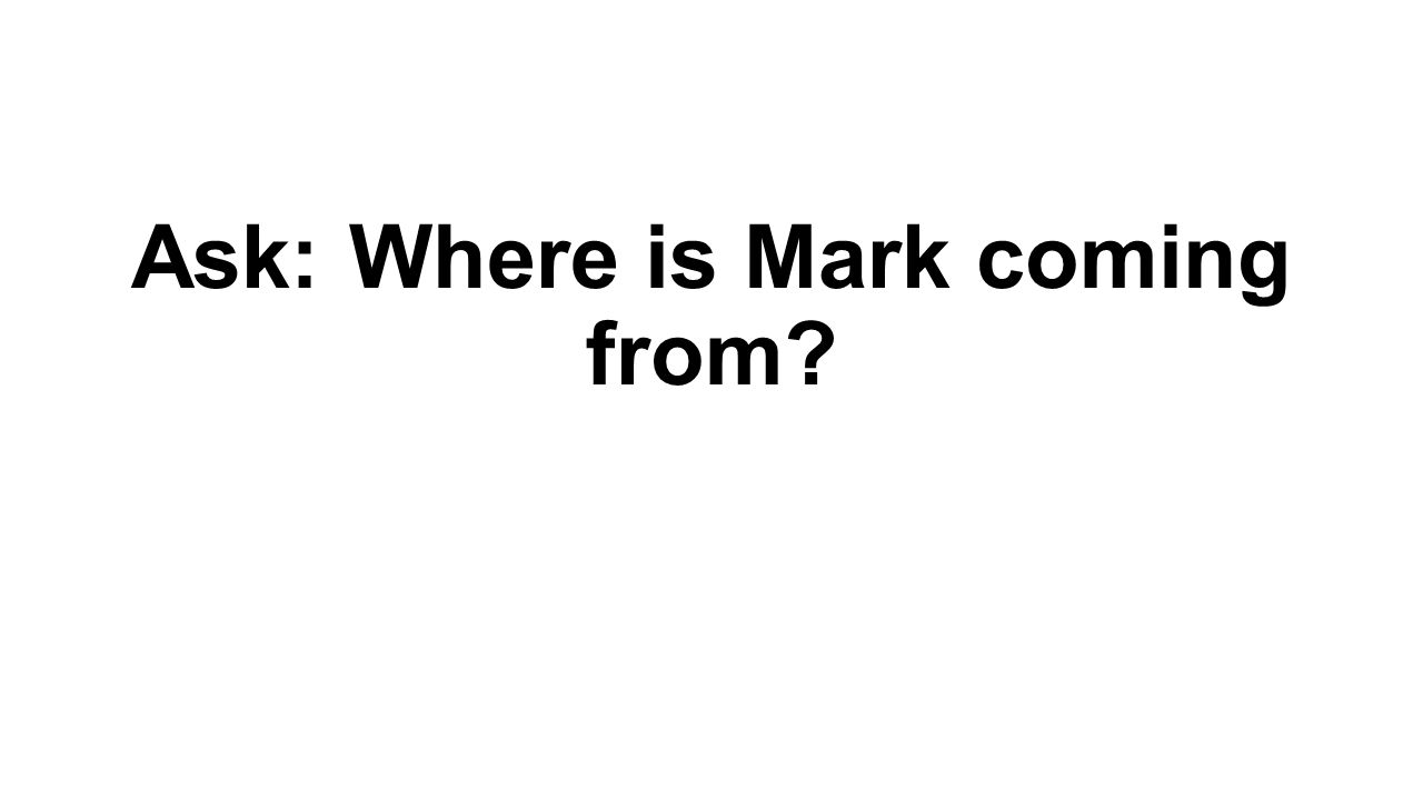 Ask: Where is Mark coming from