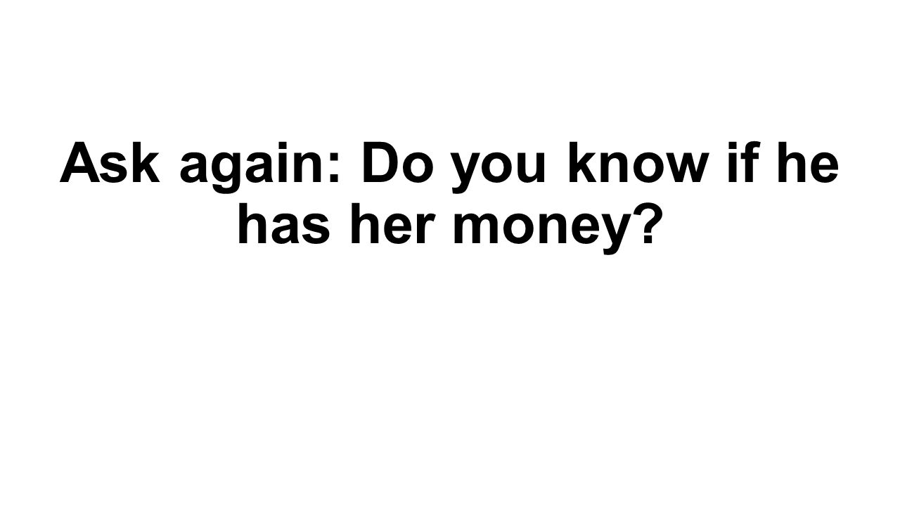 Ask again: Do you know if he has her money