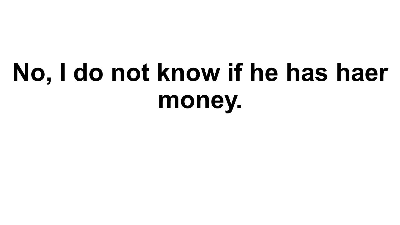 No, I do not know if he has haer money.