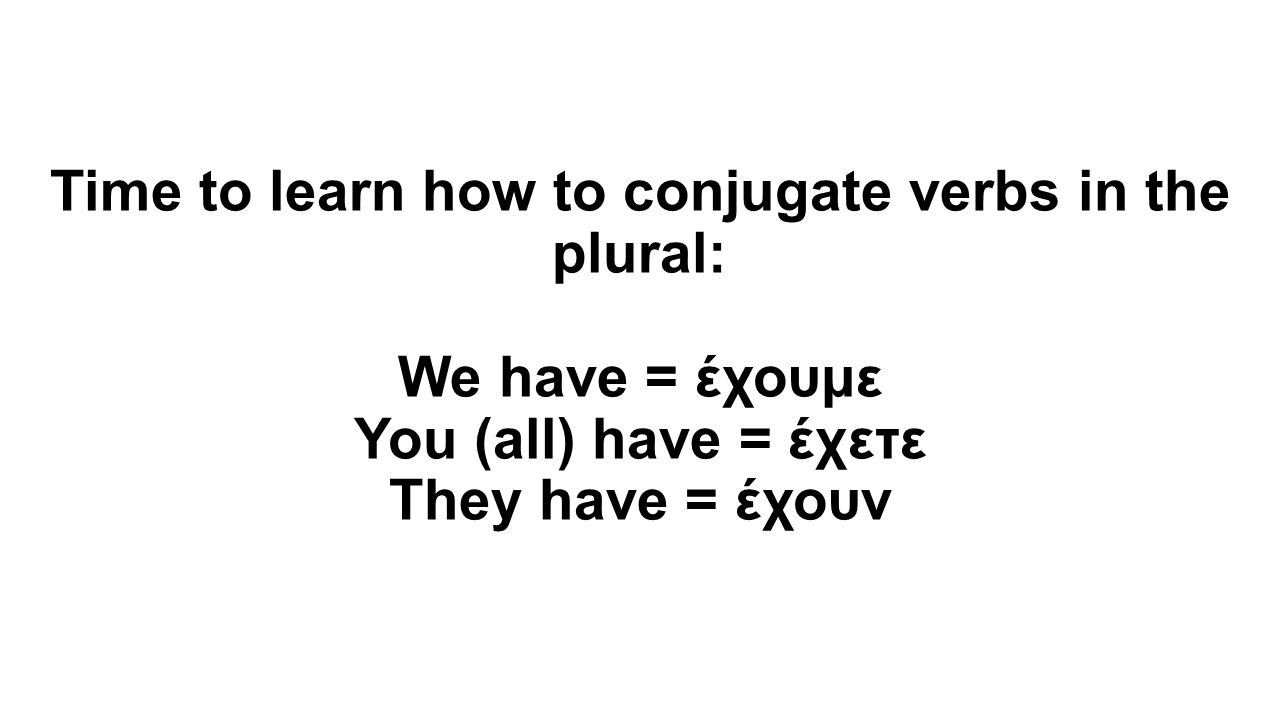 Time to learn how to conjugate verbs in the plural: We have = έχουμε You (all) have = έχετε They have = έχουν