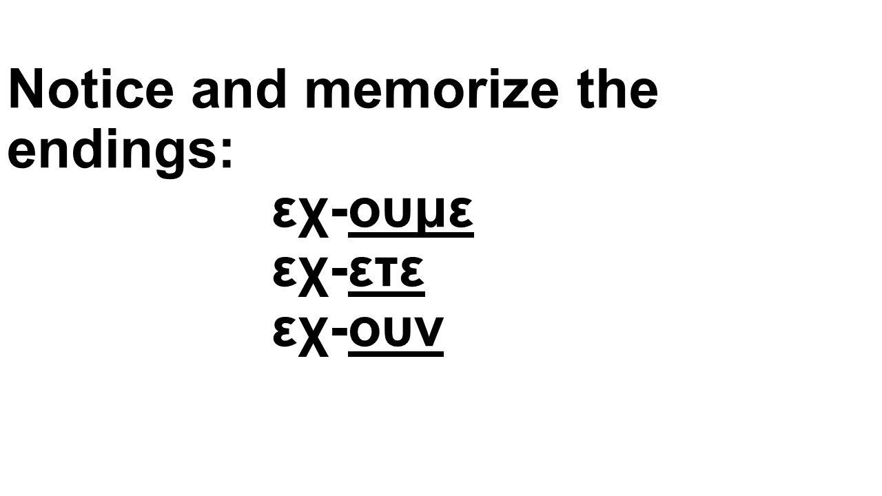 Notice and memorize the endings: εχ-ουμε εχ-ετε εχ-ουν
