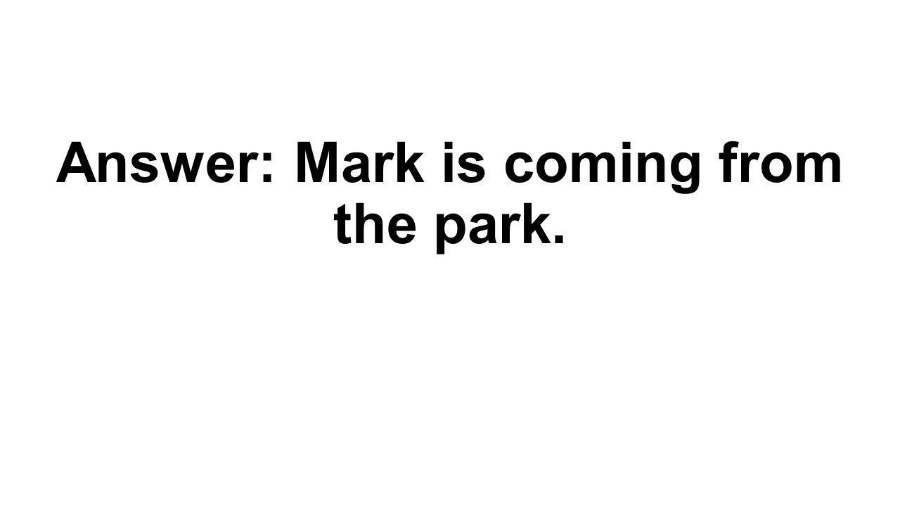 Answer: Mark is coming from the park.
