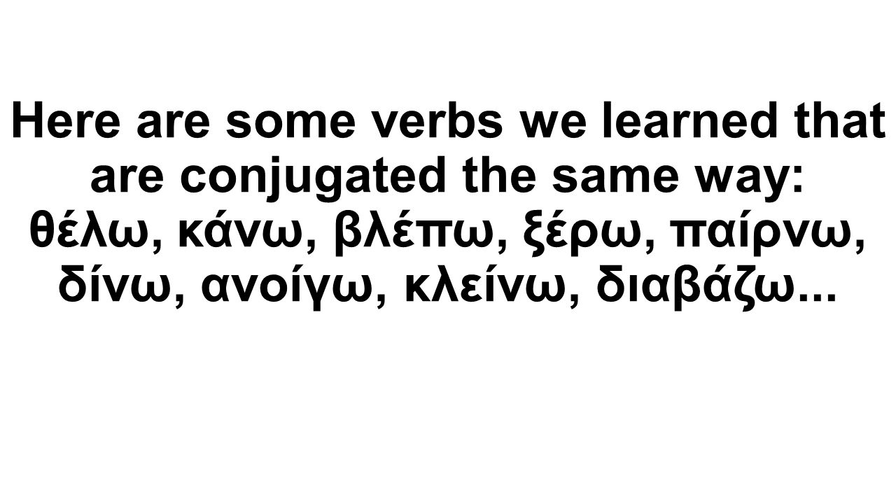Here are some verbs we learned that are conjugated the same way: θέλω, κάνω, βλέπω, ξέρω, παίρνω, δίνω, ανοίγω, κλείνω, διαβάζω...