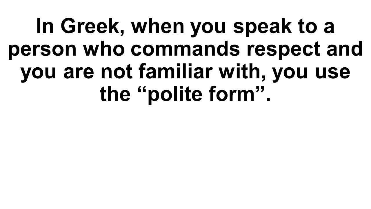In Greek, when you speak to a person who commands respect and you are not familiar with, you use the polite form .