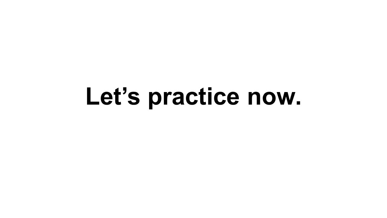 Let's practice now.