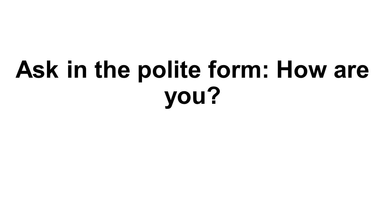 Ask in the polite form: How are you