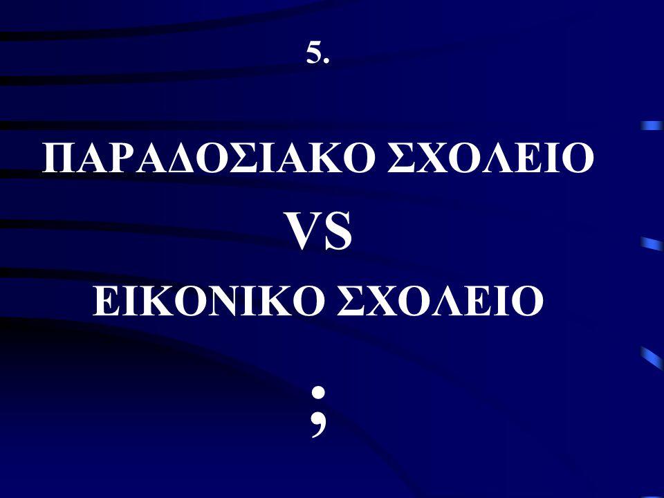5. ΠΑΡΑΔΟΣΙΑΚΟ ΣΧΟΛΕΙΟ VS ΕΙΚΟΝΙΚΟ ΣΧΟΛΕΙΟ ;