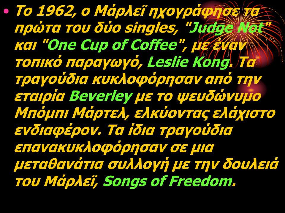 Το 1962, ο Μάρλεϊ ηχογράφησε τα πρώτα του δύο singles, Judge Not και One Cup of Coffee , με έναν τοπικό παραγωγό, Leslie Kong.