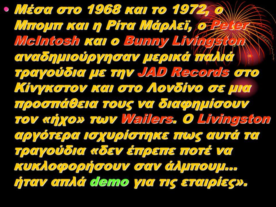 Μέσα στο 1968 και το 1972, ο Μπομπ και η Ρίτα Μάρλεϊ, ο Peter McIntosh και ο Bunny Livingston αναδημιούργησαν μερικά παλιά τραγούδια με την JAD Records στο Κίνγκστον και στο Λονδίνο σε μια προσπάθεια τους να διαφημίσουν τον «ήχο» των Wailers.