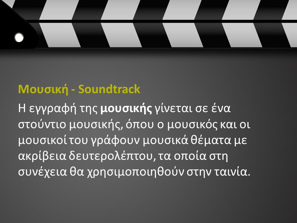 Μουσική - Soundtrack Η εγγραφή της μουσικής γίνεται σε ένα στούντιο μουσικής, όπου ο μουσικός και οι μουσικοί του γράφουν μουσικά θέματα με ακρίβεια δευτερολέπτου, τα οποία στη συνέχεια θα χρησιμοποιηθούν στην ταινία.