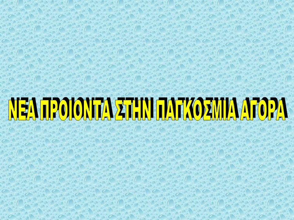 ΝΕΑ ΠΡΟΙΟΝΤΑ ΣΤΗΝ ΠΑΓΚΟΣΜΙΑ ΑΓΟΡΑ