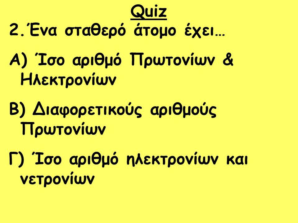 Quiz 2.Ένα σταθερό άτομο έχει… Ίσο αριθμό Πρωτονίων & Ηλεκτρονίων. Διαφορετικούς αριθμούς Πρωτονίων.
